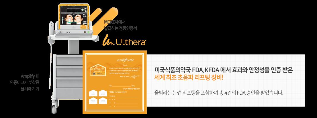 미국식품의약국 FDA,KFDA 에서 효과와 안정성을 인증 받은 세계 최초 초음파 리프팅 장비!울쎄라는 눈썹 리프팅을 포함하여 총 4건의 FDA 승인을 받았습니다.